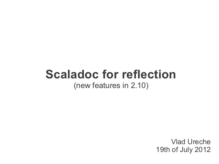 Scaladoc for reflection    (new features in 2.10)                                  Vlad Ureche                            ...