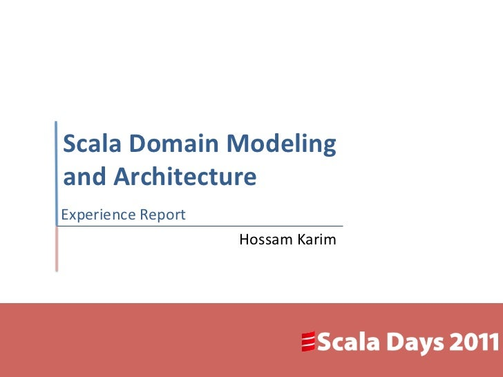 Scala Domain Modeling and Architecture Experience Report                            Hossam Karim
