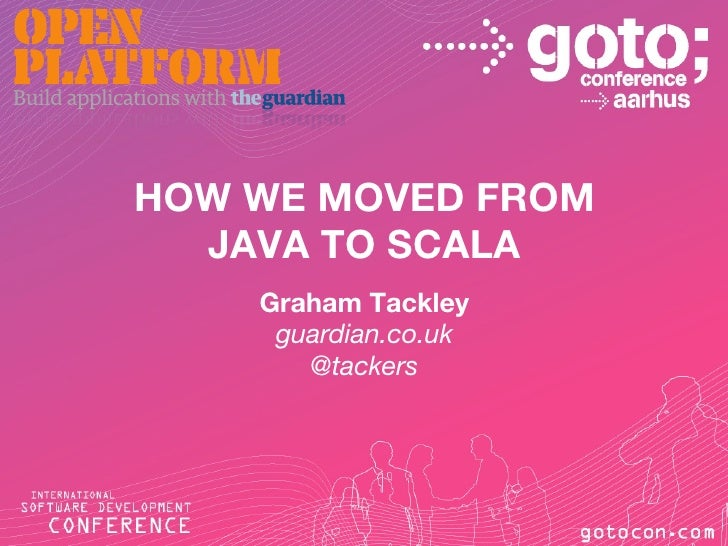 HOW WE MOVED FROM  JAVA TO SCALA    Graham Tackley     guardian.co.uk       @tackers