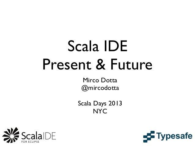 Scala IDEPresent & FutureMirco Dotta@mircodottaScala Days 2013NYC