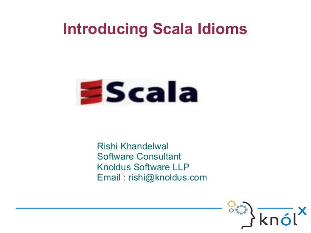 Introducing Scala Idioms  Rishi Khandelwal Software Consultant Knoldus Software LLP Email : rishi@knoldus.com