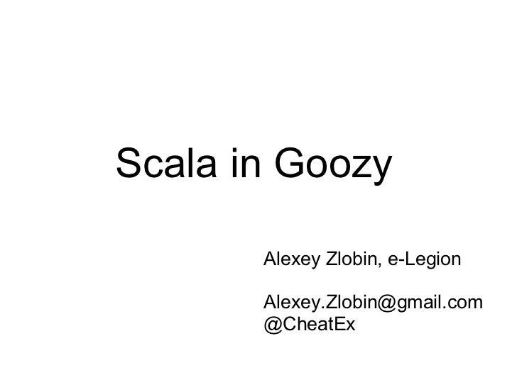 Scala in Goozy       Alexey Zlobin, e-Legion       Alexey.Zlobin@gmail.com       @CheatEx