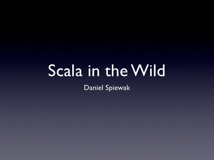 Scala in the Wild      Daniel Spiewak