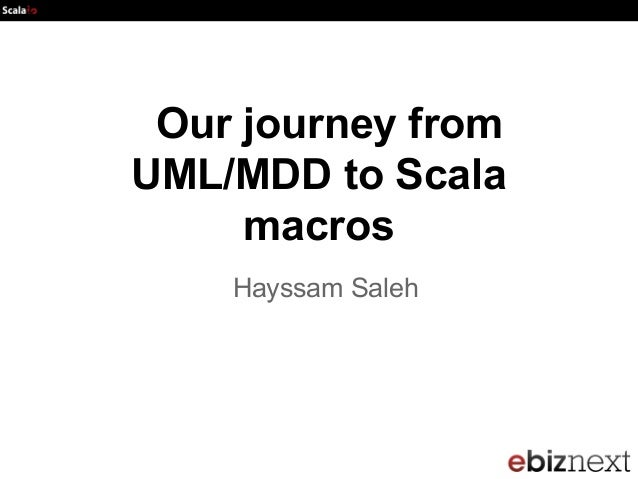 Scala io2013 : Our journey from UML/MDD to Scala macros