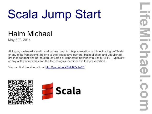 Scala Jump Start Haim Michael May 30th , 2014 All logos, trademarks and brand names used in this presentation, such as the...