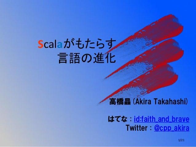 Scalaがもたらす言語の進化高橋晶(Akira Takahashi)はてな : id:faith_and_braveTwitter : @cpp_akira1/21