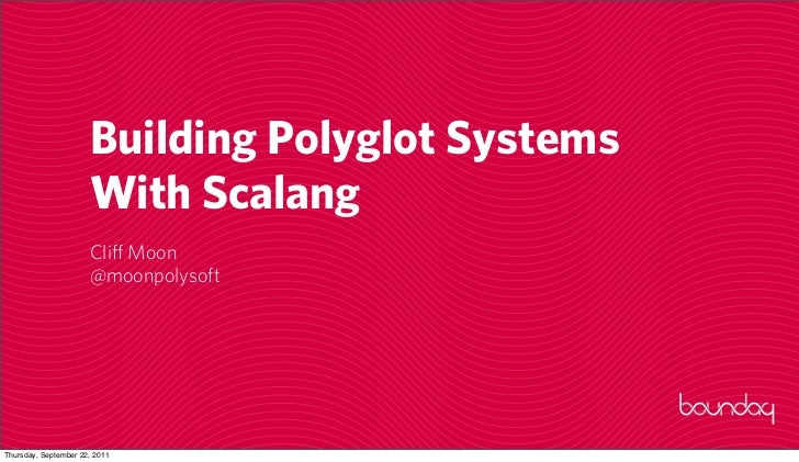 Building Polyglot Systems                      With Scalang                      Cliff Moon                      @moonpoly...