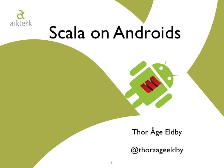 Scala on Androids                Thor Åge Eldby             @thoraageeldby        1