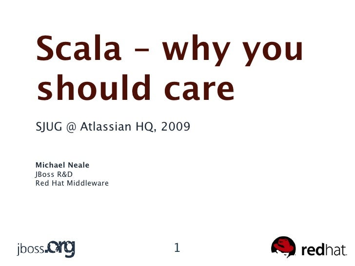 Scala – why you should care SJUG @ Atlassian HQ, 2009   Michael Neale JBoss R&D Red Hat Middleware                        ...