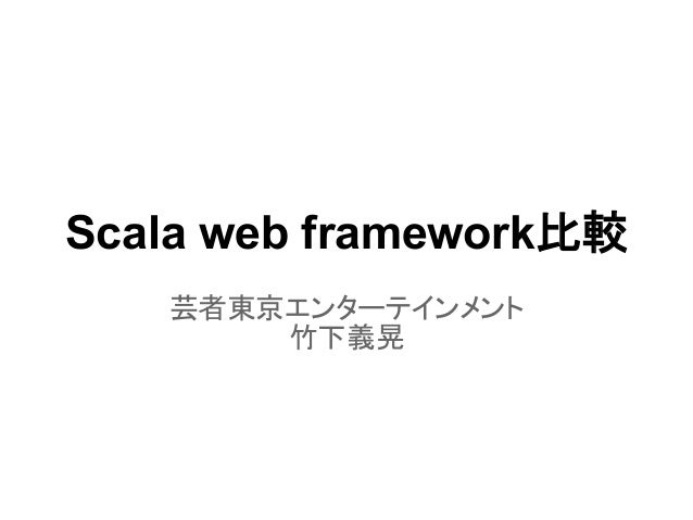 Scala web framework比較   芸者東京エンターテインメント       竹下義晃
