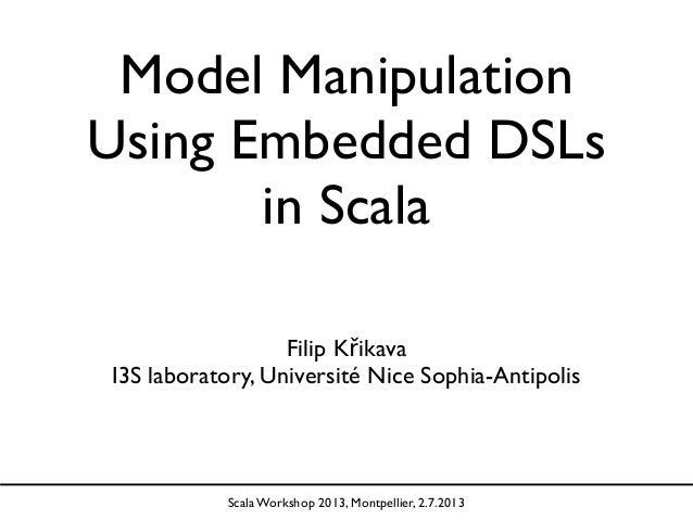 Model Manipulation Using Embedded DSLs in Scala Filip Křikava I3S laboratory, Université Nice Sophia-Antipolis Scala Works...
