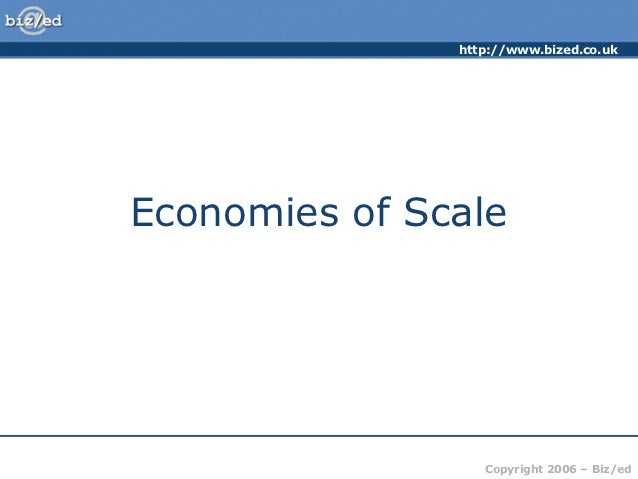 http://www.bized.co.ukEconomies of Scale                  Copyright 2006 – Biz/ed