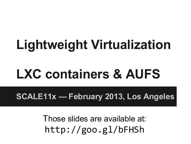 Lightweight Virtualization LXC containers & AUFS SCALE11x — February 2013, Los Angeles Those slides are available at: http...