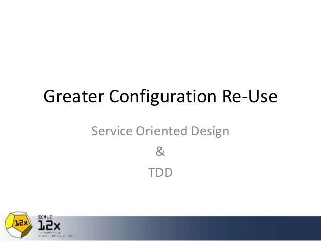 Greater Configuration Re-Use Service Oriented Design & TDD
