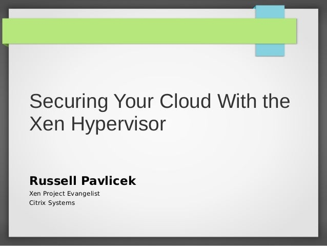 Securing Your Cloud With the Xen Hypervisor Russell Pavlicek Xen Project Evangelist Citrix Systems