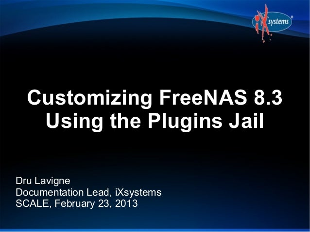 Customizing FreeNAS 8.3   Using the Plugins JailDru LavigneDocumentation Lead, iXsystemsSCALE, February 23, 2013