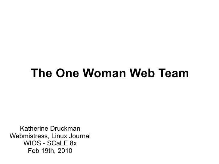 The One Woman Web Team      Katherine Druckman Webmistress, Linux Journal    WIOS - SCaLE 8x     Feb 19th, 2010