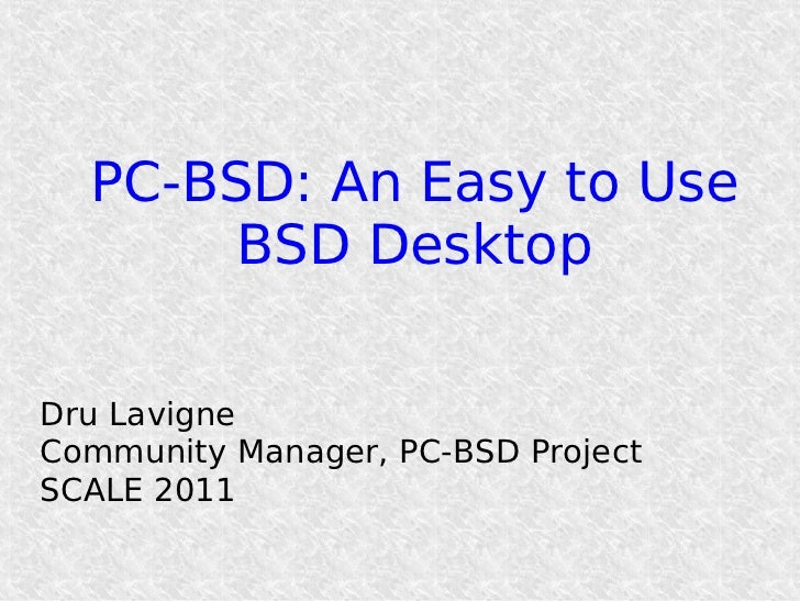PC-BSD: An Easy to Use       BSD DesktopDru LavigneCommunity Manager, PC-BSD ProjectSCALE 2011