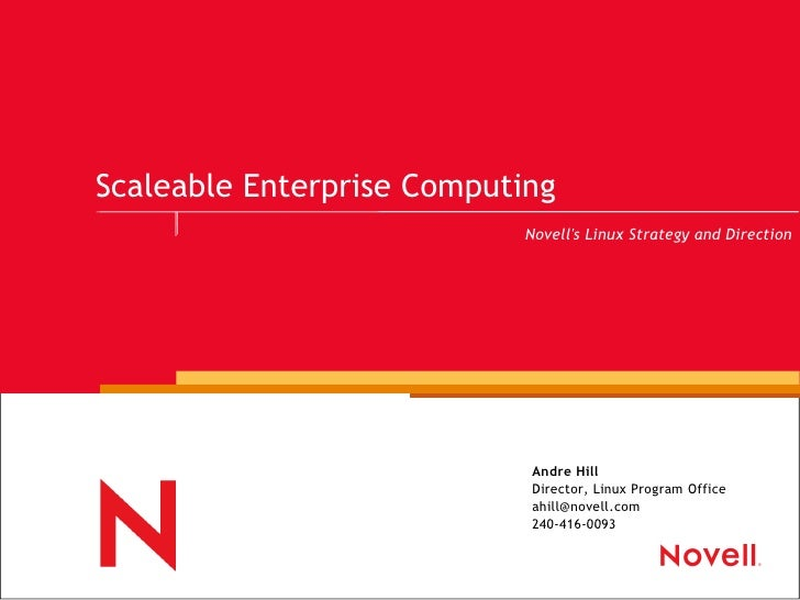 Scaleable Enterprise Computing Andre Hill Director, Linux Program Office [email_address] 240-416-0093 Novell's Linux Strat...