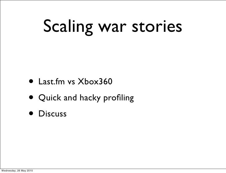 Scaling war stories                    • Last.fm vs Xbox360                   • Quick and hacky profiling                  ...