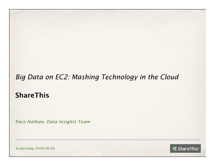 Big Data on EC2: Mashing Technology in the Cloud  ShareThis   Paco Nathan, Data Insights Team     ScaleCamp 2009-06-09