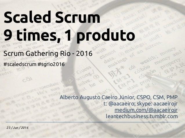 23 / Jun / 2016 Scaled Scrum 9 times, 1 produto Scrum Gathering Rio - 2016 #scaledscrum #sgrio2016 Alberto Augusto Caeiro ...