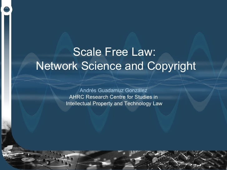 Scale Free Law:  Network Science and Copyright Andrés Guadamuz González  AHRC Research Centre for Studies in  Intellectual...