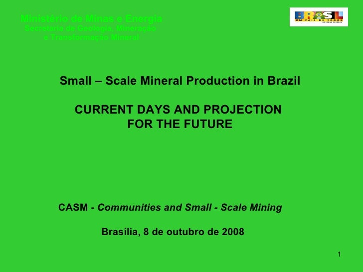 Small – Scale Mineral Production in Brazil CURRENT DAYS AND PROJECTION  FOR THE FUTURE CASM -  Communities and Small - Sca...