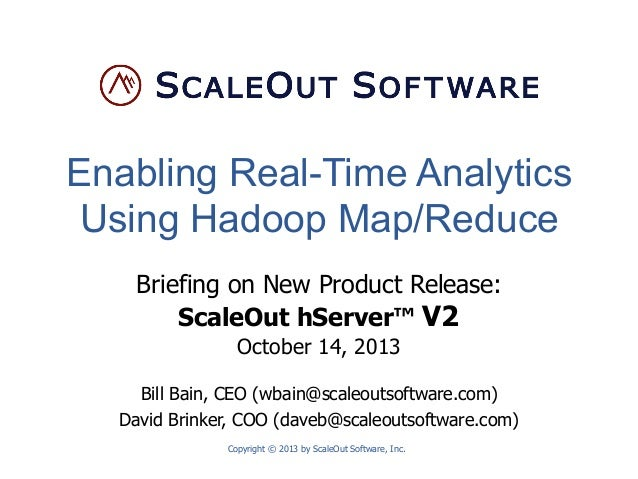 Enabling Real-Time Analytics Using Hadoop Map/Reduce Briefing on New Product Release: ScaleOut hServer™ V2 October 14, 201...