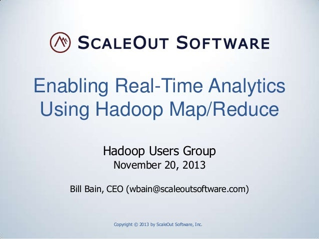 Enabling Real-Time Analytics Using Hadoop Map/Reduce Hadoop Users Group November 20, 2013  Bill Bain, CEO (wbain@scaleouts...