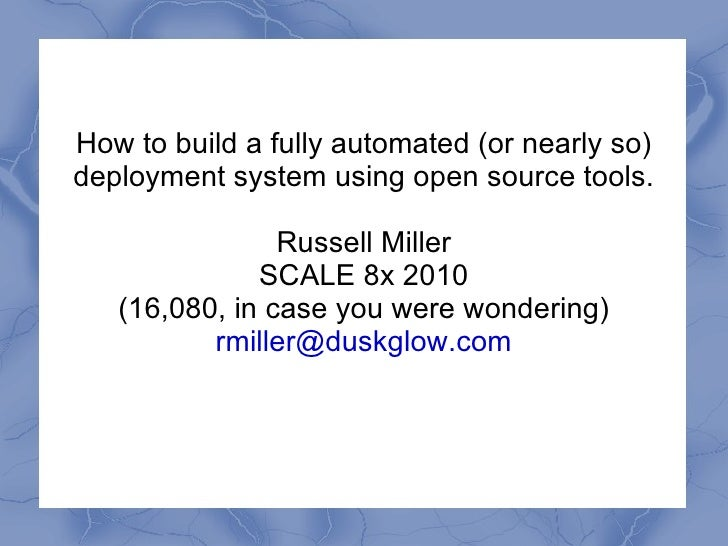 How to build a fully automated (or nearly so) deployment system using open source tools. Russell Miller SCALE 8x 2010 (16,...