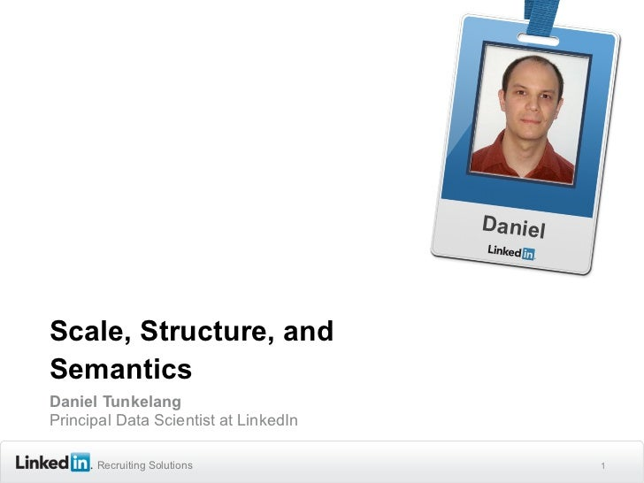 DanielScale, Structure, andSemanticsDaniel TunkelangPrincipal Data Scientist at LinkedIn      Recruiting Solutions        ...