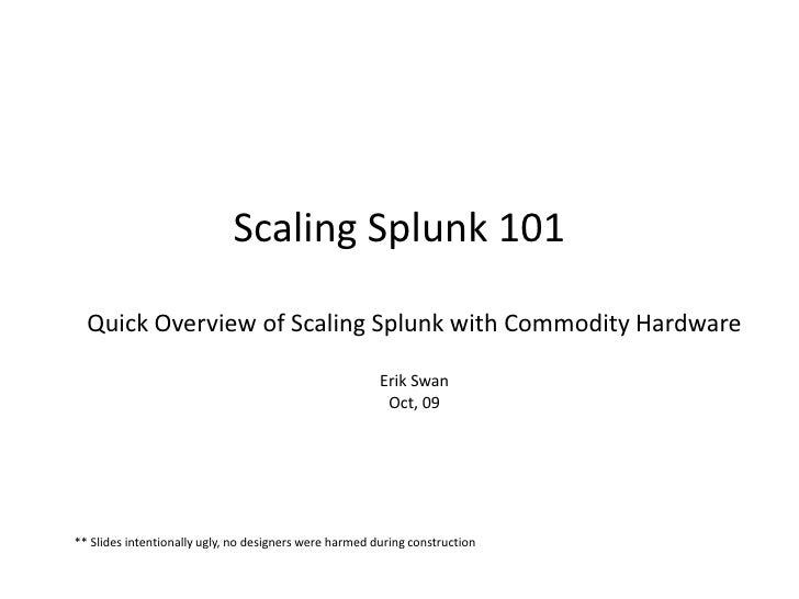 Scaling Splunk 101Quick Overview of Scaling Splunk with Commodity HardwareErik SwanOct, 09<br />** Slides intentionally ug...