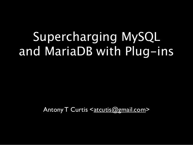 Supercharging MySQL and MariaDB with Plug-ins  Antony T Curtis <atcutis@gmail.com>