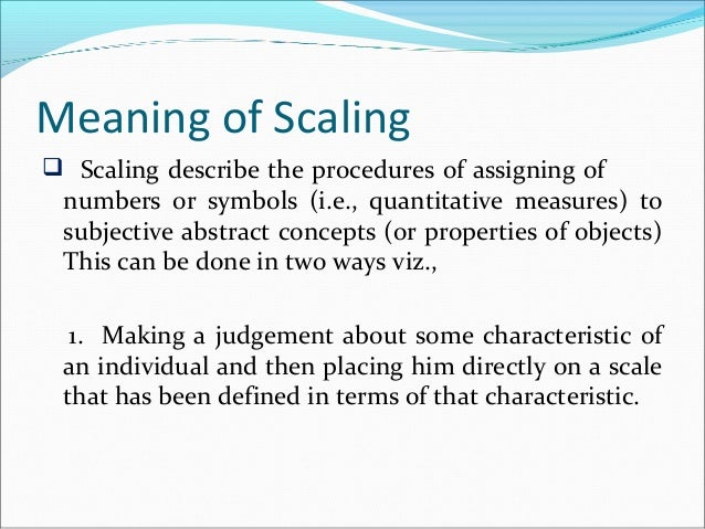 Meaning of Scaling  Scaling describe the procedures of assigning of numbers 0r symbols (i.e., quantitative measures) to s...