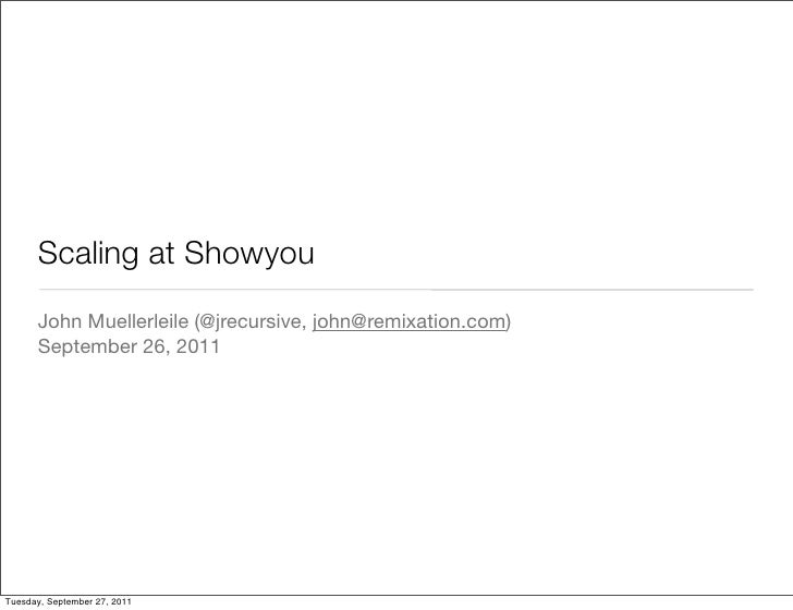 Scaling at Showyou      John Muellerleile (@jrecursive, john@remixation.com)      September 26, 2011Tuesday, September 27,...