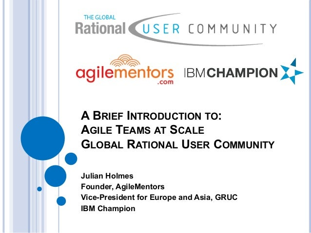 A BRIEF INTRODUCTION TO: AGILE TEAMS AT SCALE GLOBAL RATIONAL USER COMMUNITY Julian Holmes Founder, AgileMentors Vice-Pres...