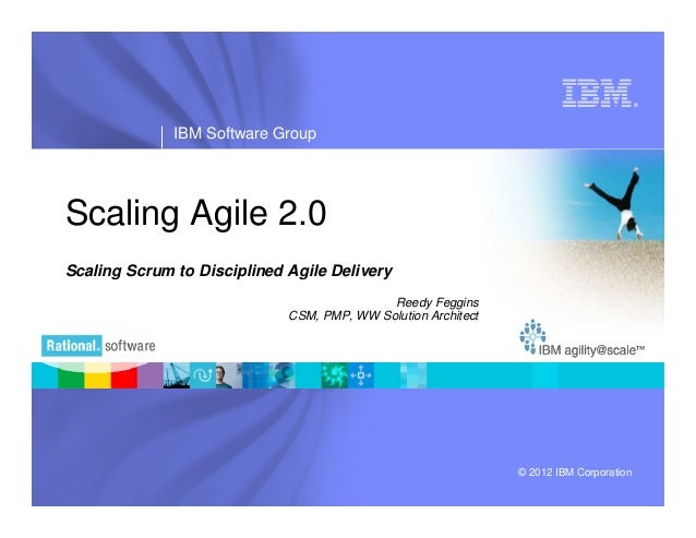 ®              IBM Software GroupScaling Agile 2.0Scaling Scrum to Disciplined Agile Delivery                             ...