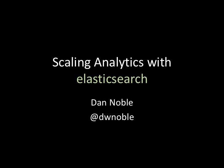 Scaling Analytics with     elasticsearch      Dan Noble      @dwnoble