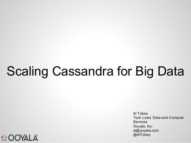 Scaling Cassandra for Big Data                     Al Tobey                     Tech Lead, Data and Compute               ...