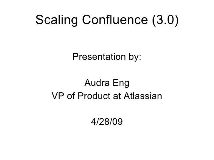 Scaling Confluence (3.0) <ul><li>Presentation by: </li></ul><ul><li>Audra Eng </li></ul><ul><li>VP of Product at Atlassian...
