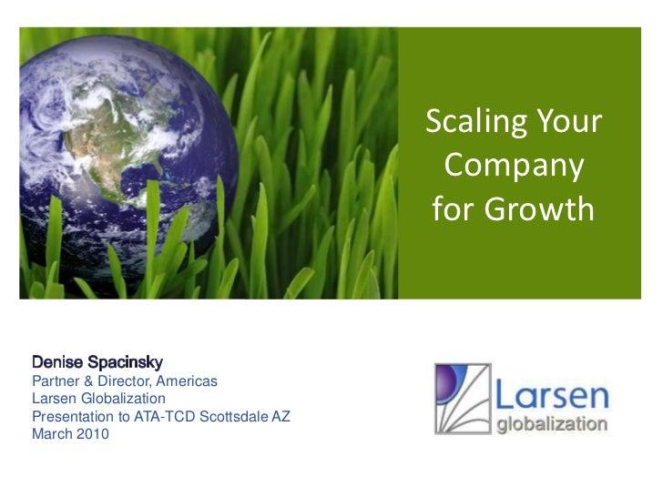 Scaling Your  Company for Growth<br />Denise Spacinsky<br />Partner & Director, Americas<br />Larsen Globalization<br />Pr...