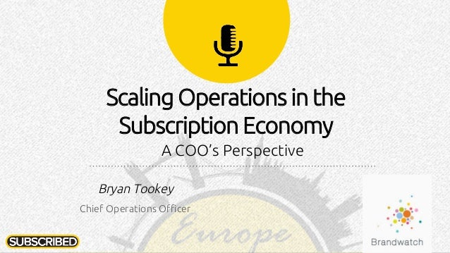 Scaling Operations in the Subscription Economy A COO's Perspective Bryan Tookey Chief Operations Officer