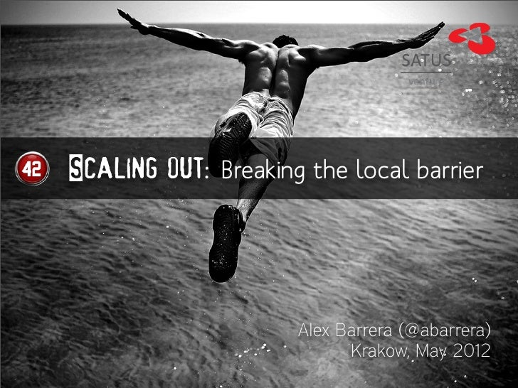 Scaling out: Breaking the local barrier                     Alex Barrera (@abarrera)                           Krakow, May...