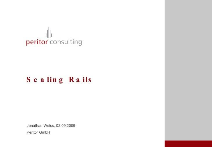 Scaling Rails <ul><li>Jonathan Weiss, 02.09.2009 </li></ul><ul><li>Peritor GmbH </li></ul>