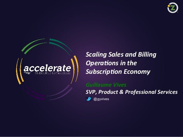 Scaling  Sales  and  Billing   Opera;ons  in  the     Subscrip;on  Economy   Guillaume  Vives   SV...