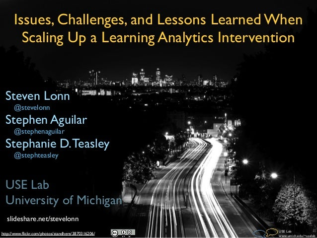 Issues, Challenges, and Lessons Learned When        Scaling Up a Learning Analytics Intervention  Steven Lonn      @stevel...