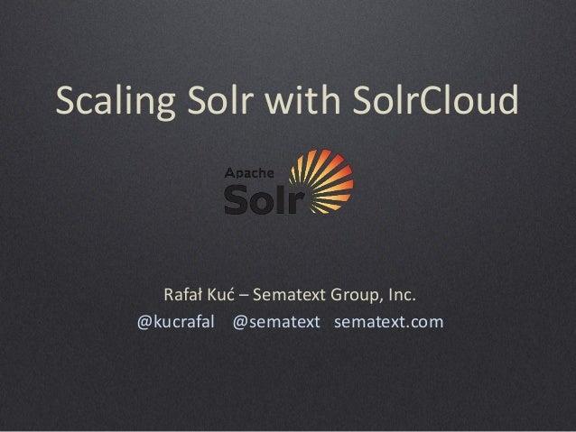 Scaling Solr with SolrCloud  Rafał Kuć – Sematext Group, Inc. @kucrafal @sematext sematext.com