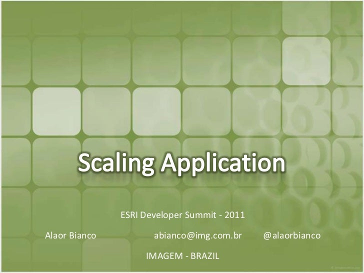 Scaling Application<br />ESRI Developer Summit - 2011<br />Alaor Bianco 		abianco@img.com.br 	@alaorbianco<br />IMAGEM - B...