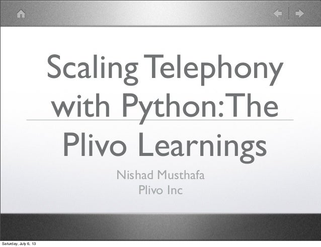 Scaling Telephony with Python:The Plivo Learnings Nishad Musthafa Plivo Inc Saturday, July 6, 13